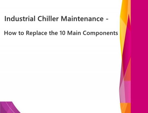 Industrial Chiller Maintenance – How to Replace the 10 Main Components